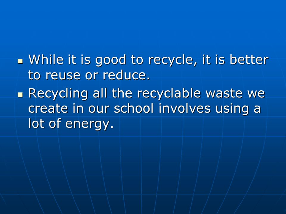 While it is good to recycle, it is better to reuse or reduce. While it is good to recycle, it is better to reuse or reduce. Recycling all the recyclab