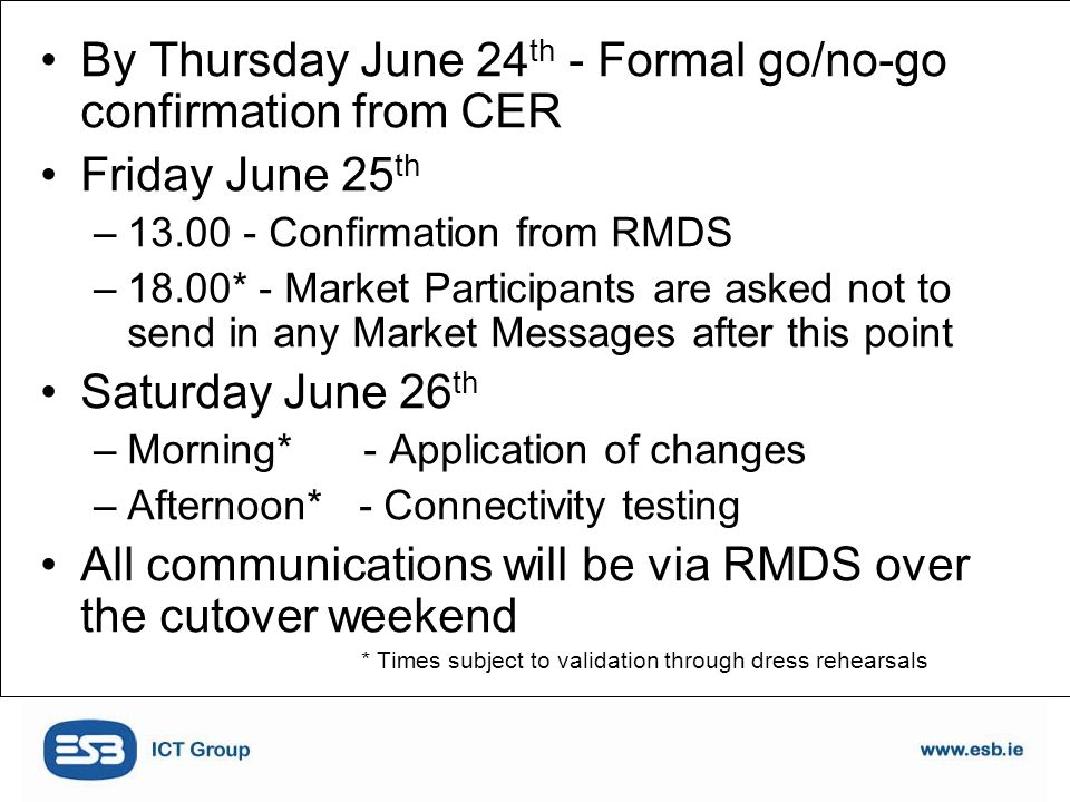 By Thursday June 24 th - Formal go/no-go confirmation from CER Friday June 25 th –13.00 - Confirmation from RMDS –18.00* - Market Participants are asked not to send in any Market Messages after this point Saturday June 26 th –Morning* - Application of changes –Afternoon* - Connectivity testing All communications will be via RMDS over the cutover weekend * Times subject to validation through dress rehearsals