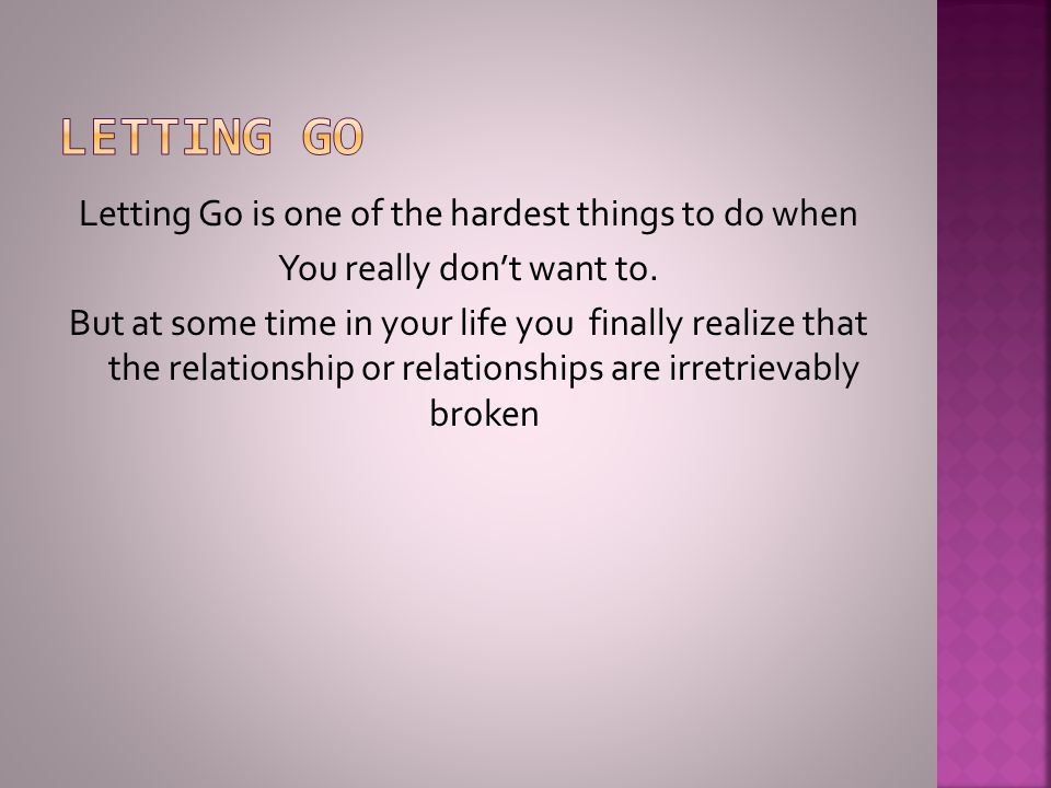 Letting Go is one of the hardest things to do when You really don't want to. But at some time in your life you finally realize that the relationship o