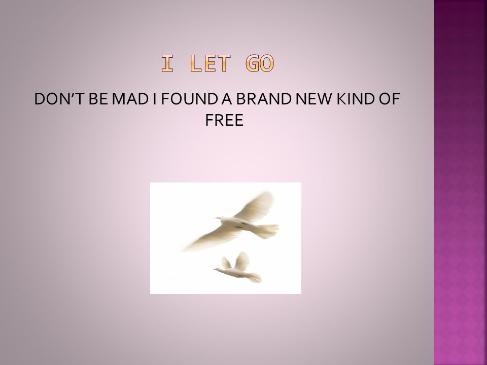 DON'T BE MAD I FOUND A BRAND NEW KIND OF FREE
