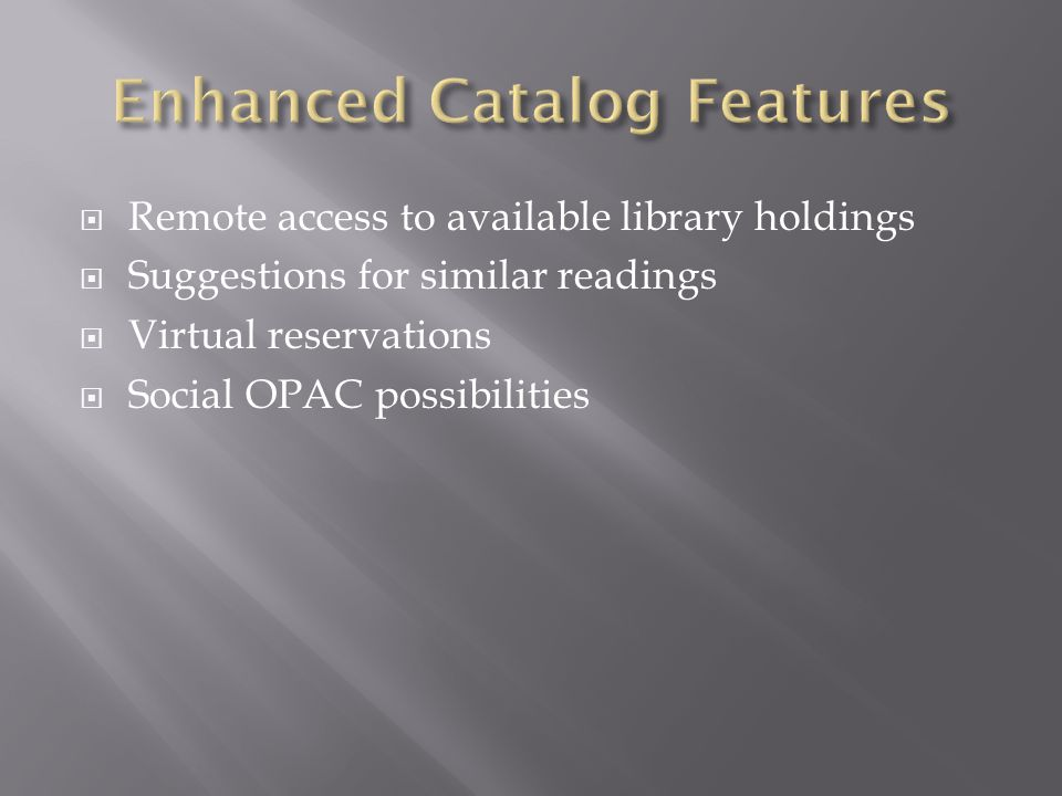  Remote access to available library holdings  Suggestions for similar readings  Virtual reservations  Social OPAC possibilities
