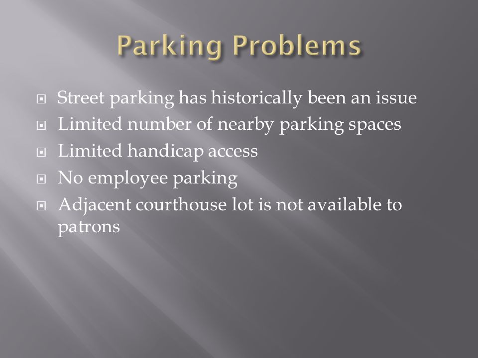 Street parking has historically been an issue  Limited number of nearby parking spaces  Limited handicap access  No employee parking  Adjacent courthouse lot is not available to patrons