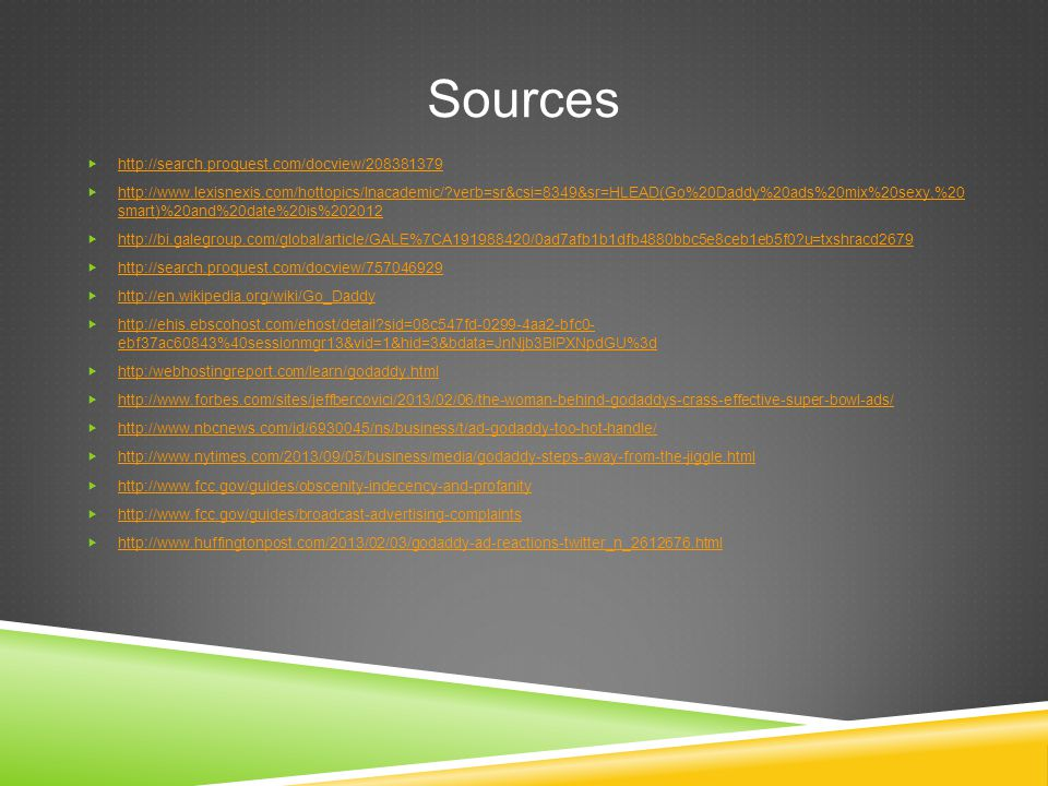 Sources  http://search.proquest.com/docview/208381379 http://search.proquest.com/docview/208381379  http://www.lexisnexis.com/hottopics/lnacademic/?verb=sr&csi=8349&sr=HLEAD(Go%20Daddy%20ads%20mix%20sexy,%20 smart)%20and%20date%20is%202012 http://www.lexisnexis.com/hottopics/lnacademic/?verb=sr&csi=8349&sr=HLEAD(Go%20Daddy%20ads%20mix%20sexy,%20 smart)%20and%20date%20is%202012  http://bi.galegroup.com/global/article/GALE%7CA191988420/0ad7afb1b1dfb4880bbc5e8ceb1eb5f0?u=txshracd2679 http://bi.galegroup.com/global/article/GALE%7CA191988420/0ad7afb1b1dfb4880bbc5e8ceb1eb5f0?u=txshracd2679  http://search.proquest.com/docview/757046929 http://search.proquest.com/docview/757046929  http://en.wikipedia.org/wiki/Go_Daddy http://en.wikipedia.org/wiki/Go_Daddy  http://ehis.ebscohost.com/ehost/detail?sid=08c547fd-0299-4aa2-bfc0- ebf37ac60843%40sessionmgr13&vid=1&hid=3&bdata=JnNjb3BlPXNpdGU%3d http://ehis.ebscohost.com/ehost/detail?sid=08c547fd-0299-4aa2-bfc0- ebf37ac60843%40sessionmgr13&vid=1&hid=3&bdata=JnNjb3BlPXNpdGU%3d  http:/webhostingreport.com/learn/godaddy.html http:/webhostingreport.com/learn/godaddy.html  http://www.forbes.com/sites/jeffbercovici/2013/02/06/the-woman-behind-godaddys-crass-effective-super-bowl-ads/ http://www.forbes.com/sites/jeffbercovici/2013/02/06/the-woman-behind-godaddys-crass-effective-super-bowl-ads/  http://www.nbcnews.com/id/6930045/ns/business/t/ad-godaddy-too-hot-handle/ http://www.nbcnews.com/id/6930045/ns/business/t/ad-godaddy-too-hot-handle/  http://www.nytimes.com/2013/09/05/business/media/godaddy-steps-away-from-the-jiggle.html http://www.nytimes.com/2013/09/05/business/media/godaddy-steps-away-from-the-jiggle.html  http://www.fcc.gov/guides/obscenity-indecency-and-profanity http://www.fcc.gov/guides/obscenity-indecency-and-profanity  http://www.fcc.gov/guides/broadcast-advertising-complaints http://www.fcc.gov/guides/broadcast-advertising-complaints  http://www.huffingtonpost.com/2013/02/03/godaddy-ad-reactions-twitter_n_2612676.html http://www.huffingtonpost.com/2013/02/03/godaddy-ad-reactions-twitter_n_2612676.html