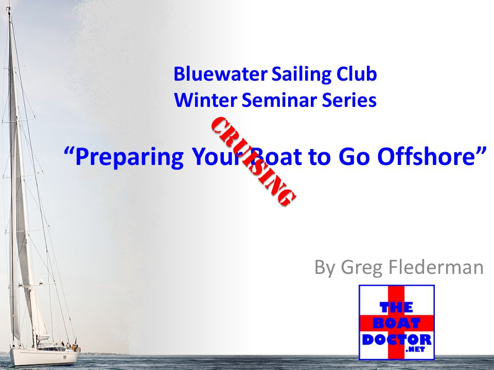 """By Greg Flederman Bluewater Sailing Club Winter Seminar Series """"Preparing Your Boat to Go Offshore"""" Cruising"""