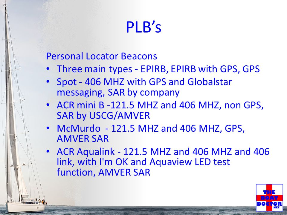 PLB's Personal Locator Beacons Three main types - EPIRB, EPIRB with GPS, GPS Spot - 406 MHZ with GPS and Globalstar messaging, SAR by company ACR mini B -121.5 MHZ and 406 MHZ, non GPS, SAR by USCG/AMVER McMurdo - 121.5 MHZ and 406 MHZ, GPS, AMVER SAR ACR Aqualink - 121.5 MHZ and 406 MHZ and 406 link, with I m OK and Aquaview LED test function, AMVER SAR