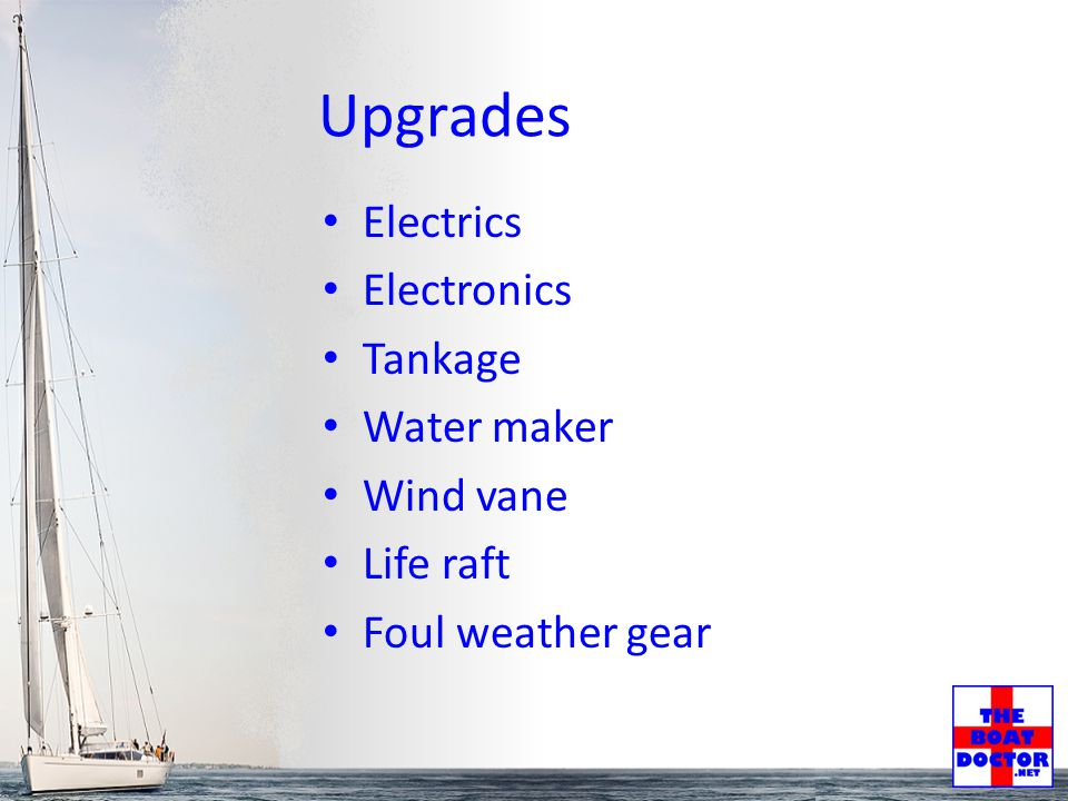 Upgrades Electrics Electronics Tankage Water maker Wind vane Life raft Foul weather gear