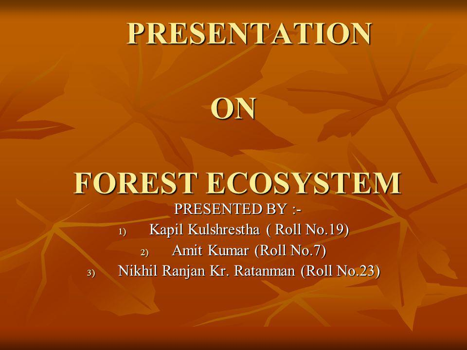 PRESENTATION ON FOREST ECOSYSTEM PRESENTATION ON FOREST ECOSYSTEM PRESENTED BY :- PRESENTED BY :- 1) Kapil Kulshrestha ( Roll No.19) 2) Amit Kumar (Roll No.7) 3) Nikhil Ranjan Kr.