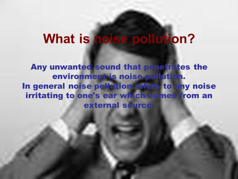 What is noise pollution. Any unwanted sound that penetrates the environment is noise pollution.