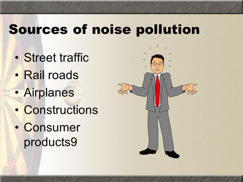 Sources of noise pollution Street traffic Rail roads Airplanes Constructions Consumer products9