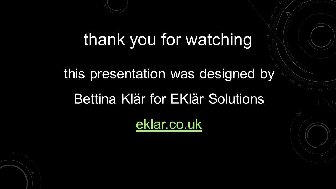 thank you for watching this presentation was designed by Bettina Klär for EKlär Solutions eklar.co.uk