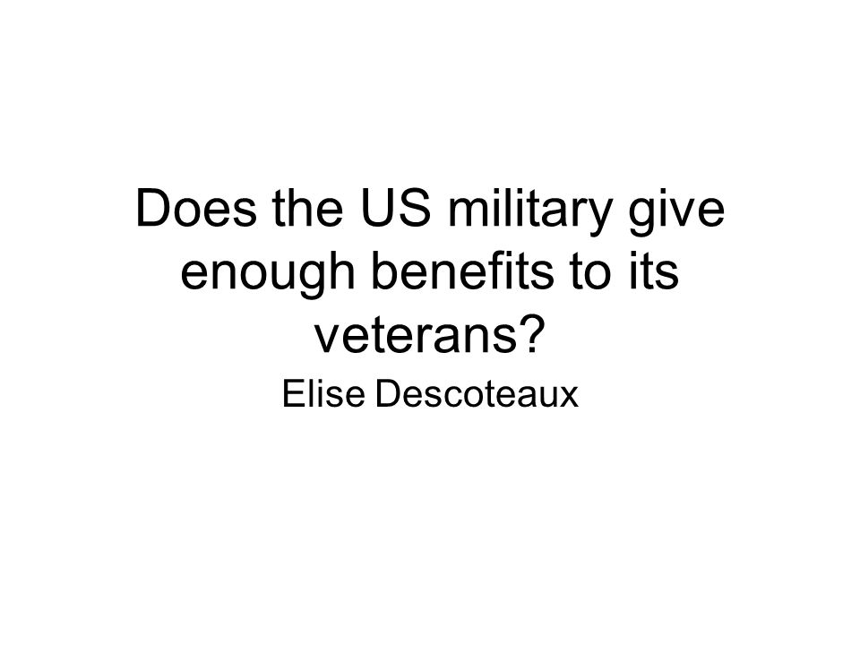 Does the US military give enough benefits to its veterans Elise Descoteaux
