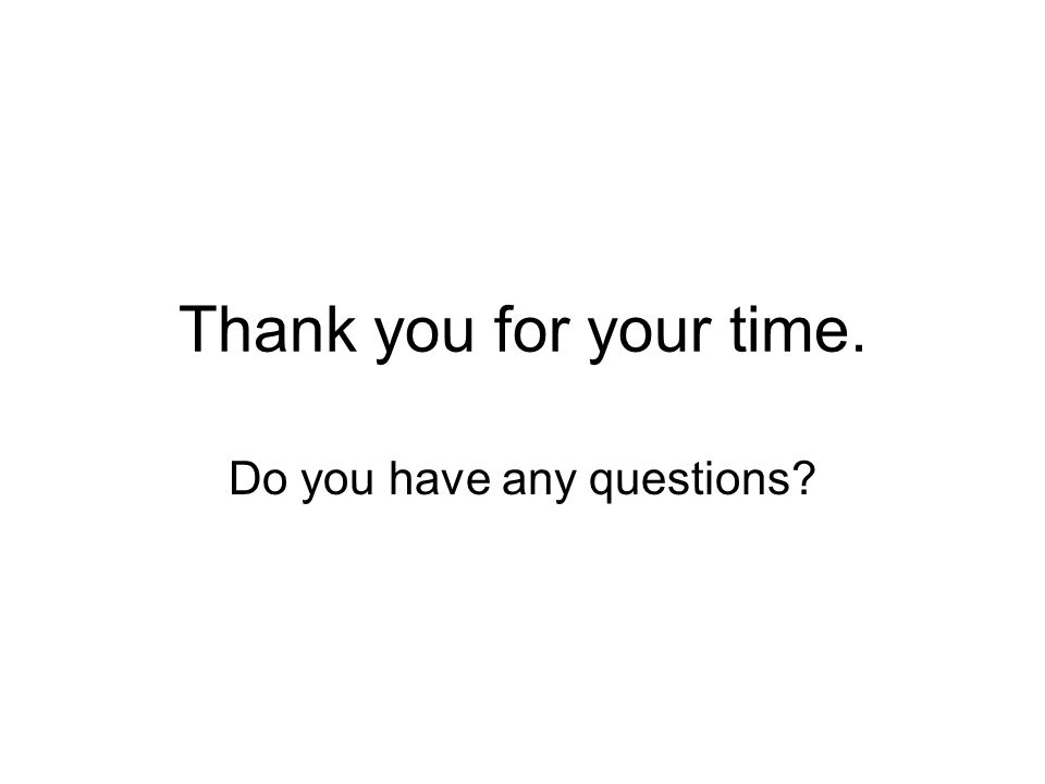 Thank you for your time. Do you have any questions?