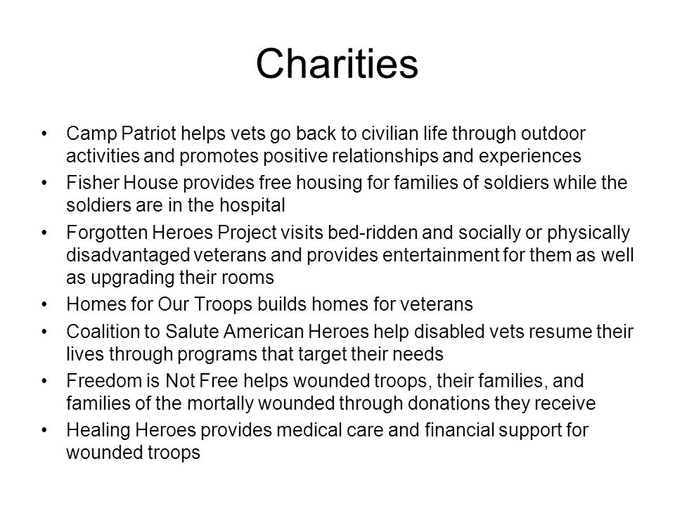 Charities Camp Patriot helps vets go back to civilian life through outdoor activities and promotes positive relationships and experiences Fisher House provides free housing for families of soldiers while the soldiers are in the hospital Forgotten Heroes Project visits bed-ridden and socially or physically disadvantaged veterans and provides entertainment for them as well as upgrading their rooms Homes for Our Troops builds homes for veterans Coalition to Salute American Heroes help disabled vets resume their lives through programs that target their needs Freedom is Not Free helps wounded troops, their families, and families of the mortally wounded through donations they receive Healing Heroes provides medical care and financial support for wounded troops