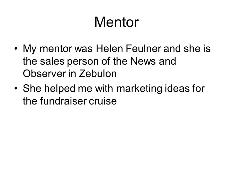 Mentor My mentor was Helen Feulner and she is the sales person of the News and Observer in Zebulon She helped me with marketing ideas for the fundraiser cruise