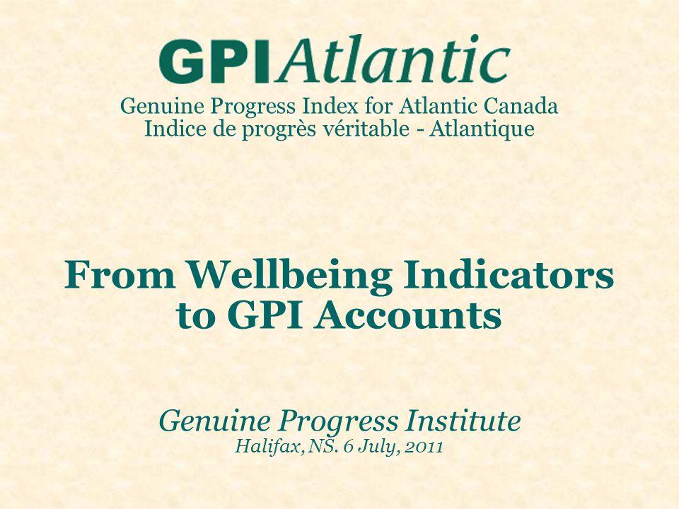 Genuine Progress Index for Atlantic Canada Indice de progrès véritable - Atlantique From Wellbeing Indicators to GPI Accounts Genuine Progress Institute Halifax, NS.