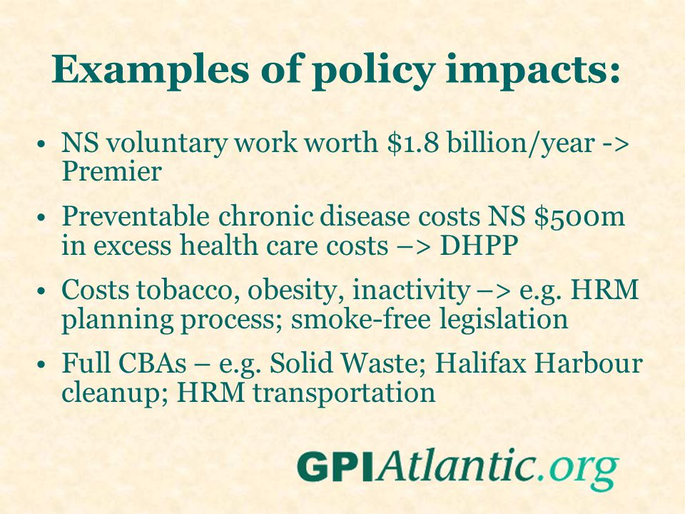 Examples of policy impacts: NS voluntary work worth $1.8 billion/year -> Premier Preventable chronic disease costs NS $500m in excess health care costs –> DHPP Costs tobacco, obesity, inactivity –> e.g.
