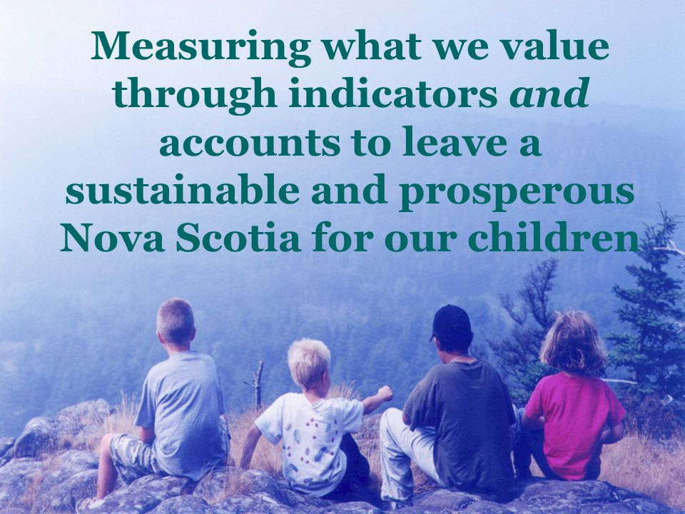 Measuring what we value through indicators and accounts to leave a sustainable and prosperous Nova Scotia for our children