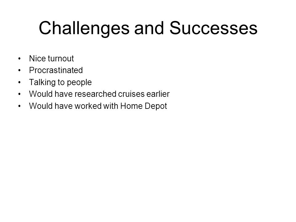 Challenges and Successes Nice turnout Procrastinated Talking to people Would have researched cruises earlier Would have worked with Home Depot