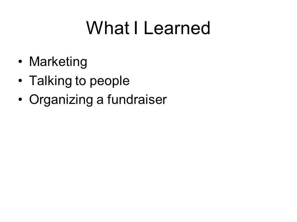 What I Learned Marketing Talking to people Organizing a fundraiser
