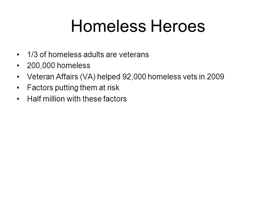 Homeless Heroes 1/3 of homeless adults are veterans 200,000 homeless Veteran Affairs (VA) helped 92,000 homeless vets in 2009 Factors putting them at risk Half million with these factors
