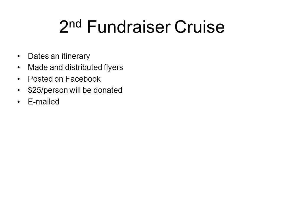 2 nd Fundraiser Cruise Dates an itinerary Made and distributed flyers Posted on Facebook $25/person will be donated E-mailed