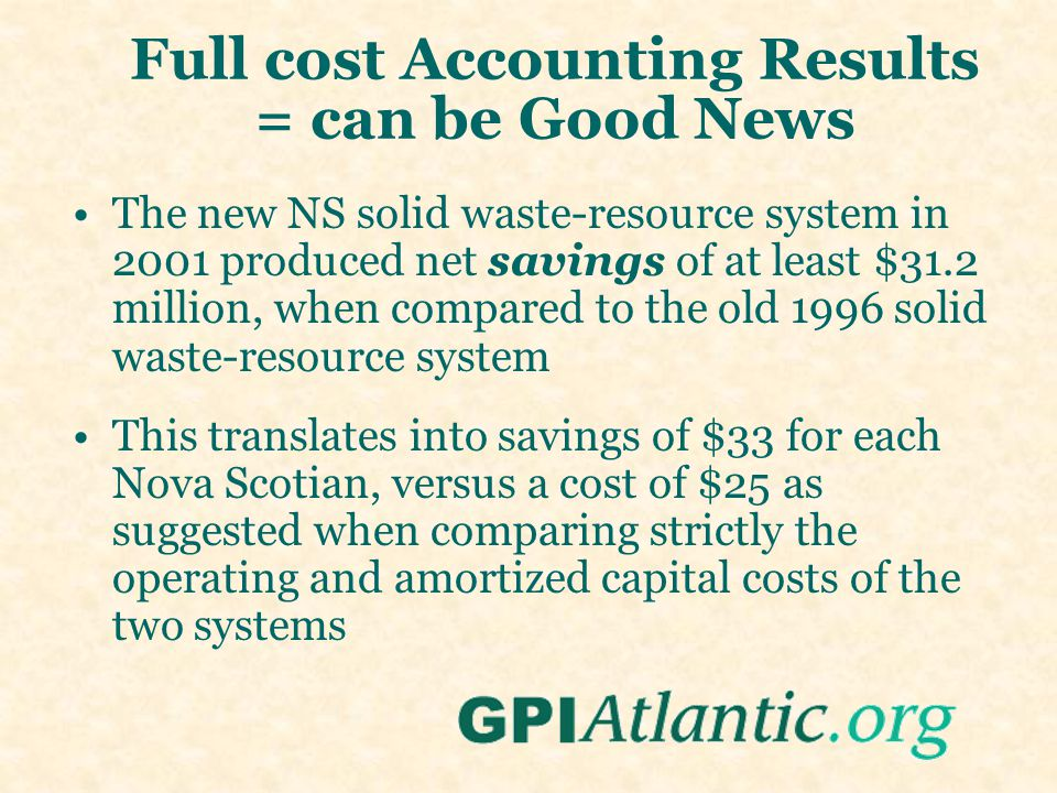 Full cost Accounting Results = can be Good News The new NS solid waste-resource system in 2001 produced net savings of at least $31.2 million, when compared to the old 1996 solid waste-resource system This translates into savings of $33 for each Nova Scotian, versus a cost of $25 as suggested when comparing strictly the operating and amortized capital costs of the two systems
