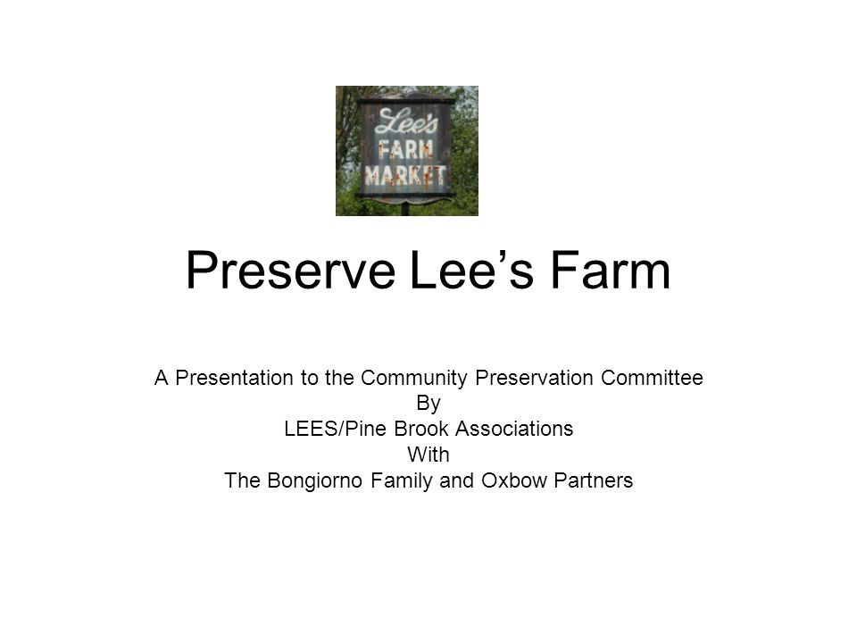 Preserve Lee's Farm A Presentation to the Community Preservation Committee By LEES/Pine Brook Associations With The Bongiorno Family and Oxbow Partners