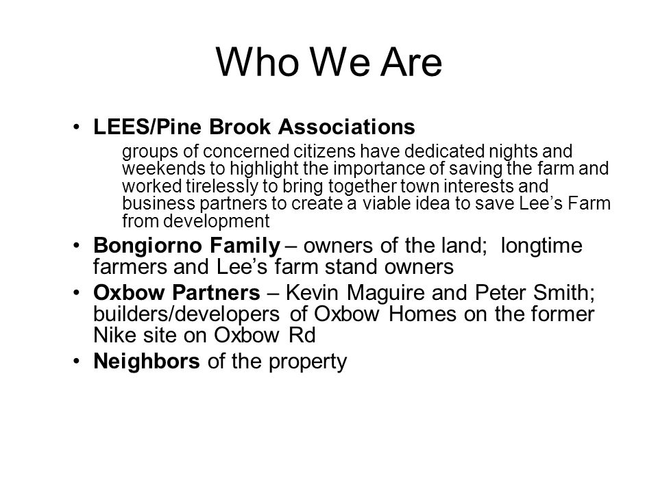 Who We Are LEES/Pine Brook Associations groups of concerned citizens have dedicated nights and weekends to highlight the importance of saving the farm and worked tirelessly to bring together town interests and business partners to create a viable idea to save Lee's Farm from development Bongiorno Family – owners of the land; longtime farmers and Lee's farm stand owners Oxbow Partners – Kevin Maguire and Peter Smith; builders/developers of Oxbow Homes on the former Nike site on Oxbow Rd Neighbors of the property