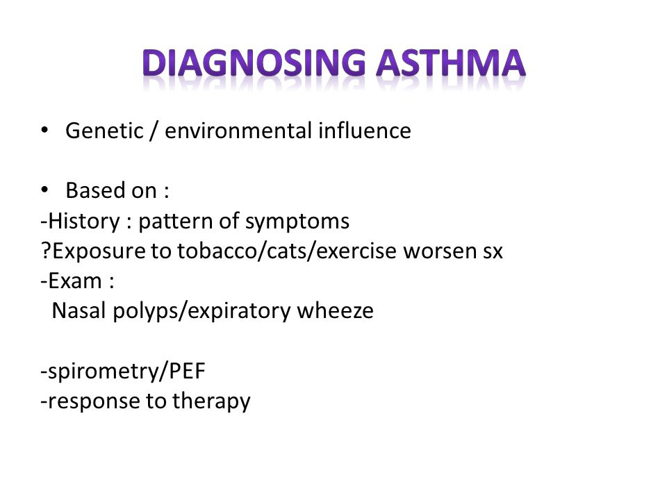 Genetic / environmental influence Based on : -History : pattern of symptoms Exposure to tobacco/cats/exercise worsen sx -Exam : Nasal polyps/expiratory wheeze -spirometry/PEF -response to therapy