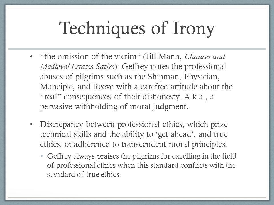 Techniques of Irony the omission of the victim (Jill Mann, Chaucer and Medieval Estates Satire ): Geffrey notes the professional abuses of pilgrims such as the Shipman, Physician, Manciple, and Reeve with a carefree attitude about the real consequences of their dishonesty.