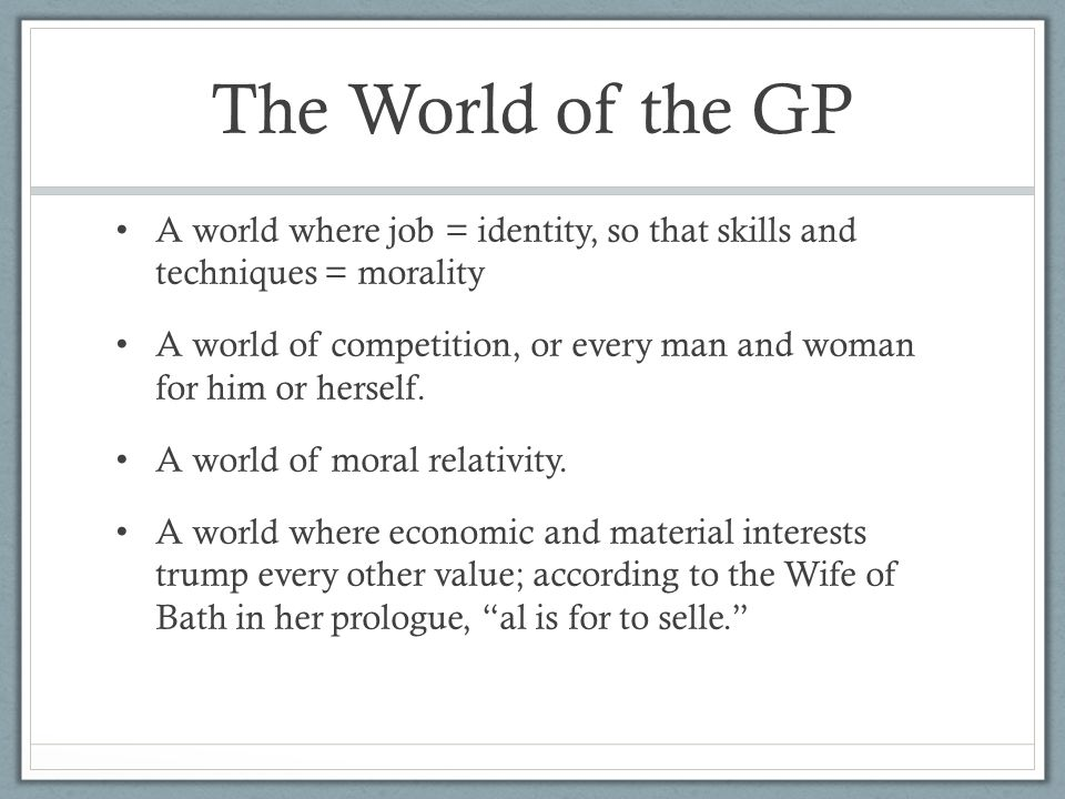 The World of the GP A world where job = identity, so that skills and techniques = morality A world of competition, or every man and woman for him or herself.