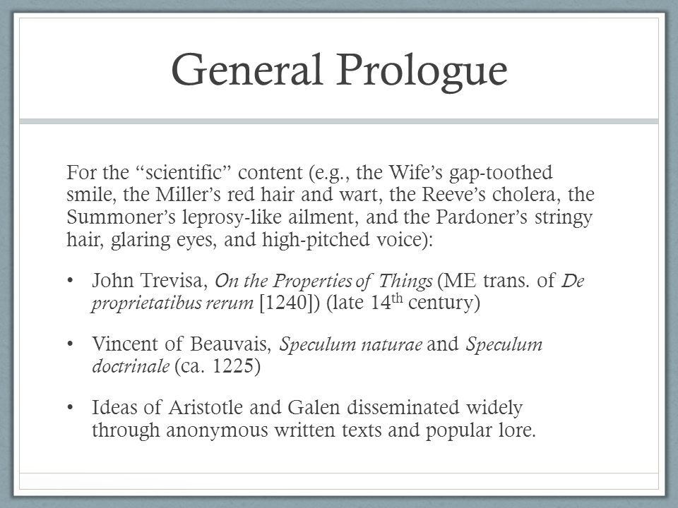 General Prologue For the scientific content (e.g., the Wife's gap-toothed smile, the Miller's red hair and wart, the Reeve's cholera, the Summoner's leprosy-like ailment, and the Pardoner's stringy hair, glaring eyes, and high-pitched voice): John Trevisa, On the Properties of Things (ME trans.