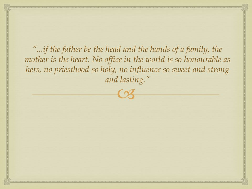 " ""...if the father be the head and the hands of a family, the mother is the heart. No office in the world is so honourable as hers, no priesthood so"