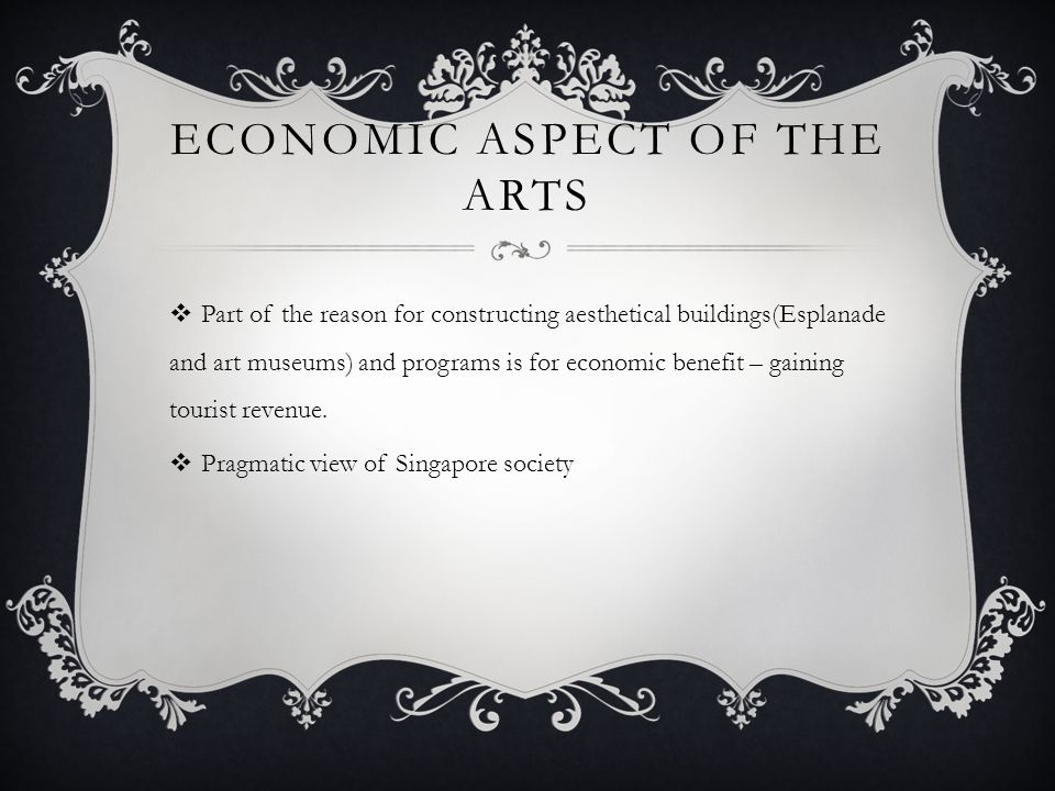 ECONOMIC ASPECT OF THE ARTS  Part of the reason for constructing aesthetical buildings(Esplanade and art museums) and programs is for economic benefi