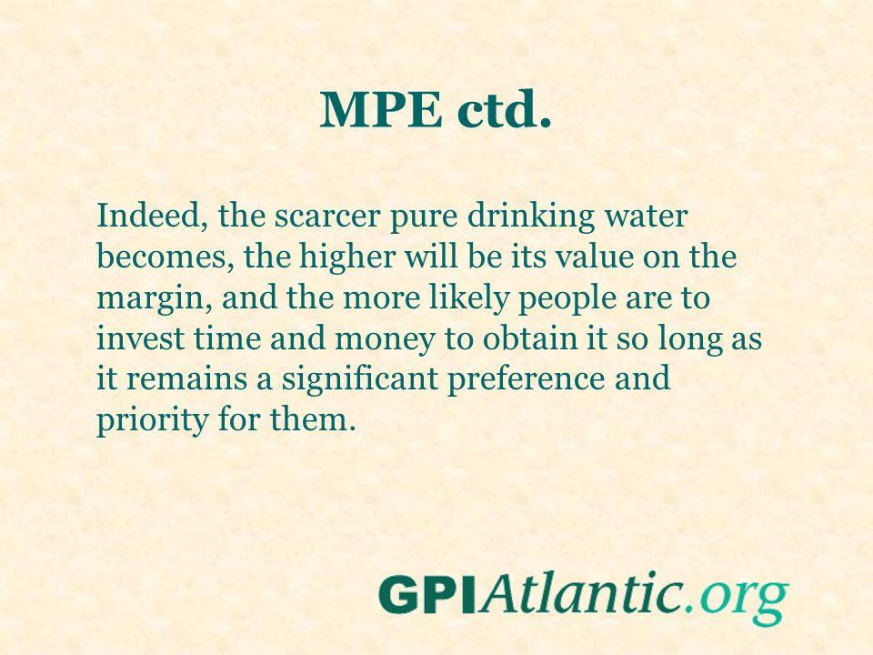 MPE ctd. Indeed, the scarcer pure drinking water becomes, the higher will be its value on the margin, and the more likely people are to invest time an
