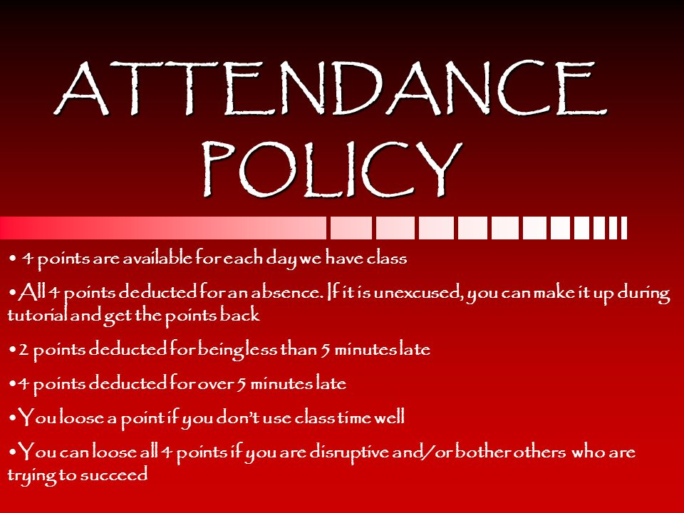ATTENDANCEPOLICY 4 points are available for each day we have class All 4 points deducted for an absence.