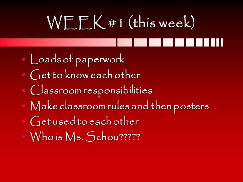 WEEK #1 (this week) Loads of paperworkLoads of paperwork Get to know each otherGet to know each other Classroom responsibilitiesClassroom responsibilities Make classroom rules and then postersMake classroom rules and then posters Get used to each otherGet used to each other Who is Ms.