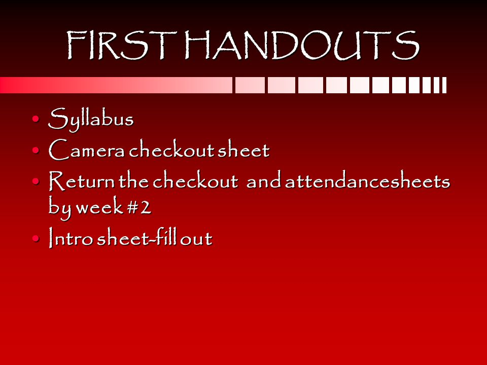 FIRST HANDOUTS SyllabusSyllabus Camera checkout sheetCamera checkout sheet Return the checkout and attendancesheets by week #2Return the checkout and attendancesheets by week #2 Intro sheet-fill outIntro sheet-fill out
