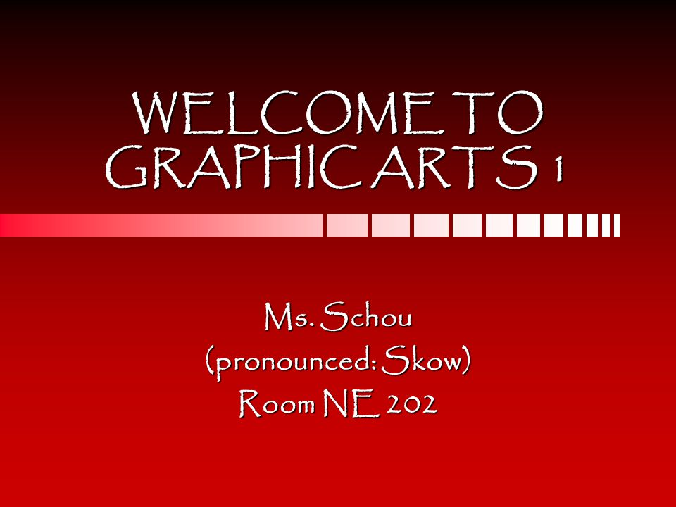 WELCOME TO GRAPHIC ARTS 1 Ms. Schou (pronounced: Skow) Room NE 202