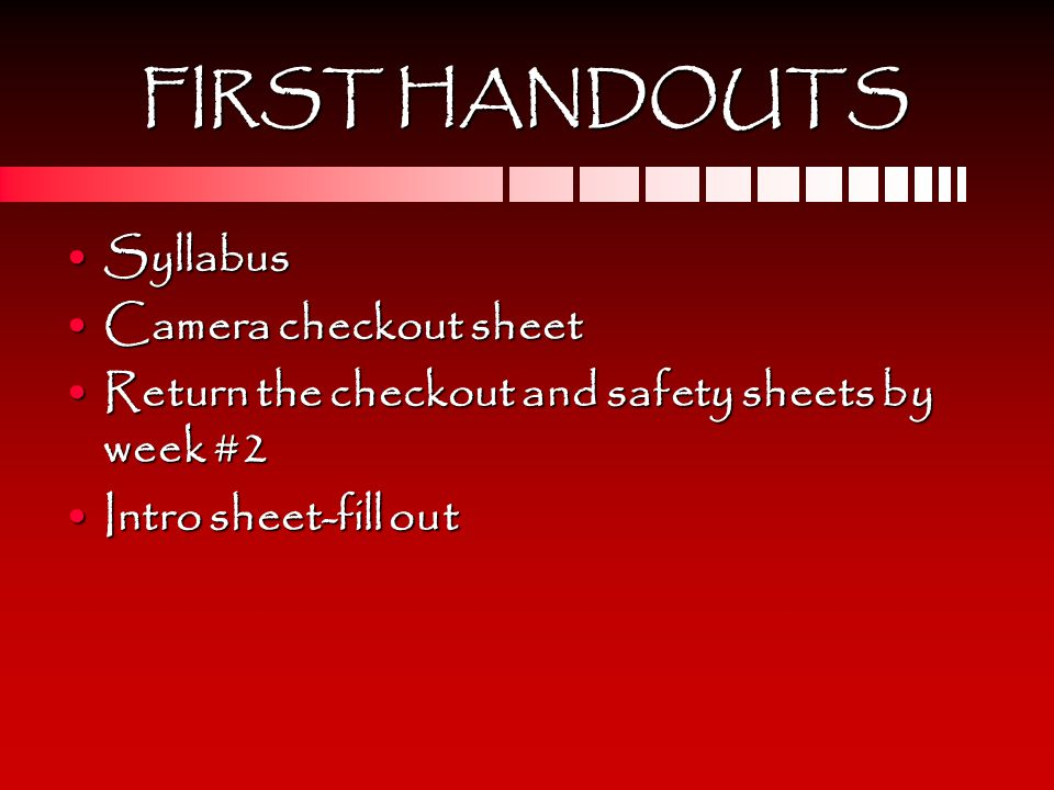 FIRST HANDOUTS SyllabusSyllabus Camera checkout sheetCamera checkout sheet Return the checkout and safety sheets by week #2Return the checkout and safety sheets by week #2 Intro sheet-fill outIntro sheet-fill out