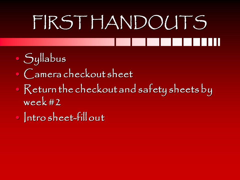 FIRST HANDOUTS SyllabusSyllabus Camera checkout sheetCamera checkout sheet Return the checkout and safety sheets by week #2Return the checkout and saf