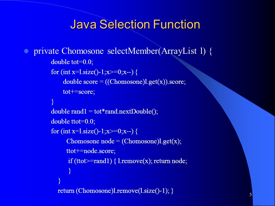 Java Selection Function private Chomosone selectMember(ArrayList l) { double tot=0.0; for (int x=l.size()-1;x>=0;x--) { double score = ((Chomosone)l.get(x)).score; tot+=score; } double rand1 = tot*rand.nextDouble(); double ttot=0.0; for (int x=l.size()-1;x>=0;x--) { Chomosone node = (Chomosone)l.get(x); ttot+=node.score; if (ttot>=rand1) { l.remove(x); return node; } return (Chomosone)l.remove(l.size()-1); } 5