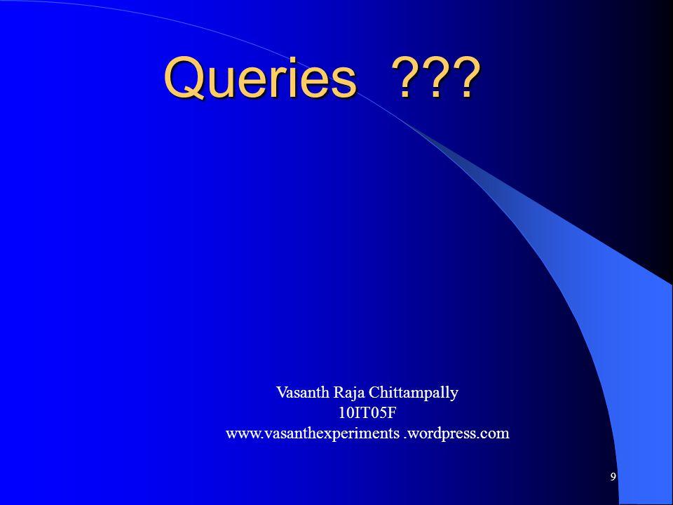 Queries Vasanth Raja Chittampally 10IT05F www.vasanthexperiments.wordpress.com 9