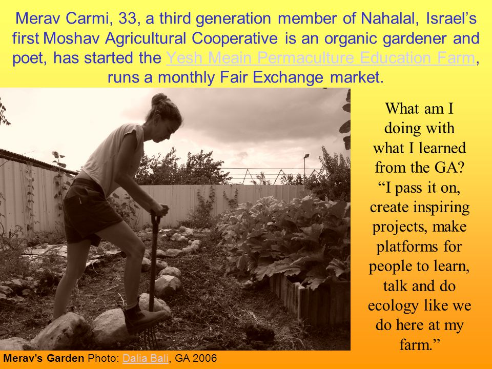 Merav Carmi, 33, a third generation member of Nahalal, Israel's first Moshav Agricultural Cooperative is an organic gardener and poet, has started the Yesh Meain Permaculture Education Farm, runs a monthly Fair Exchange market.Yesh Meain Permaculture Education Farm What am I doing with what I learned from the GA.