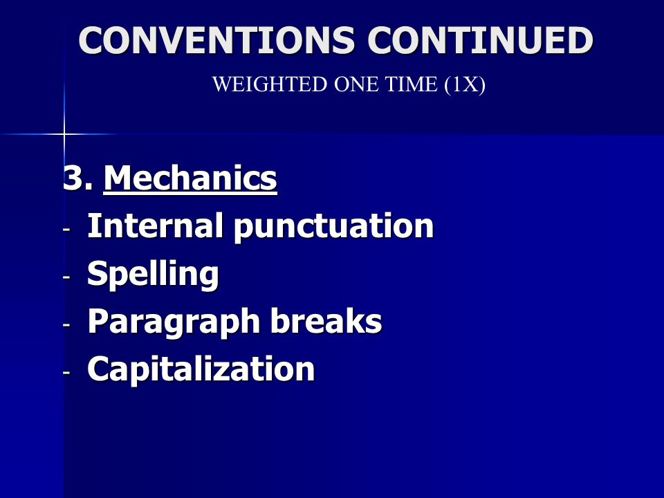 CONVENTIONS CONTINUED CONVENTIONS CONTINUED 3. Mechanics - Internal punctuation - Spelling - Paragraph breaks - Capitalization WEIGHTED ONE TIME (1X)