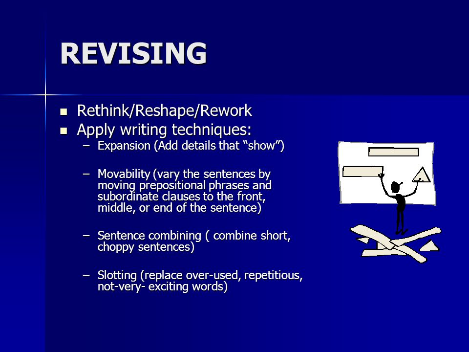 REVISING Rethink/Reshape/Rework Rethink/Reshape/Rework Apply writing techniques: Apply writing techniques: –Expansion (Add details that show ) –Movability (vary the sentences by moving prepositional phrases and subordinate clauses to the front, middle, or end of the sentence) –Sentence combining ( combine short, choppy sentences) –Slotting (replace over-used, repetitious, not-very- exciting words)