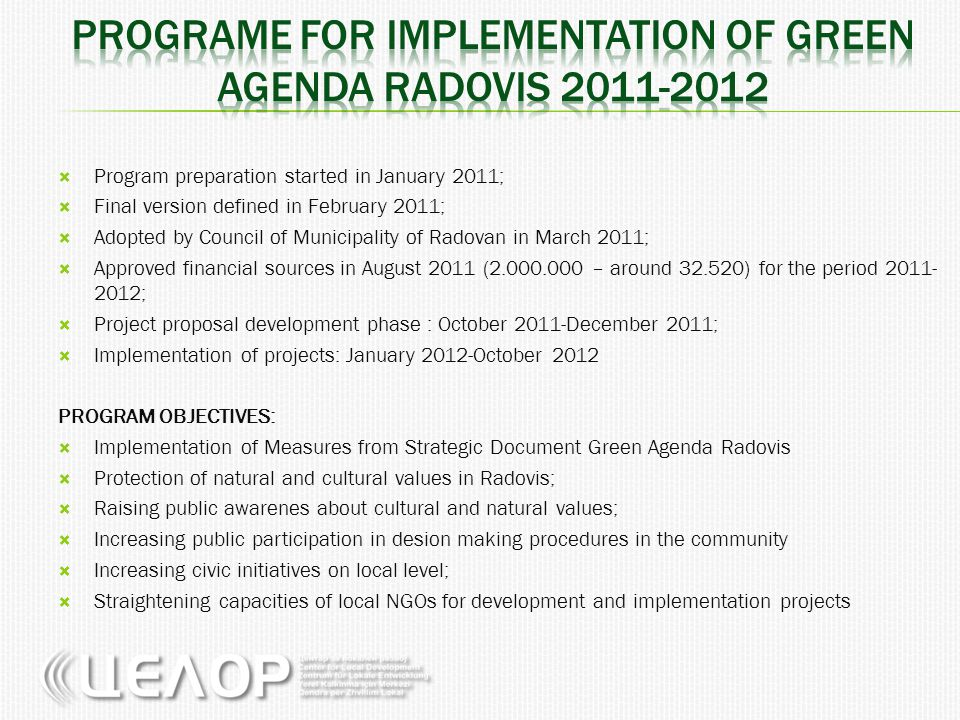  Program preparation started in January 2011;  Final version defined in February 2011;  Adopted by Council of Municipality of Radovan in March 2011;  Approved financial sources in August 2011 (2.000.000 – around 32.520) for the period 2011- 2012;  Project proposal development phase : October 2011-December 2011;  Implementation of projects: January 2012-October 2012 PROGRAM OBJECTIVES:  Implementation of Measures from Strategic Document Green Agenda Radovis  Protection of natural and cultural values in Radovis;  Raising public awarenes about cultural and natural values;  Increasing public participation in desion making procedures in the community  Increasing civic initiatives on local level;  Straightening capacities of local NGOs for development and implementation projects