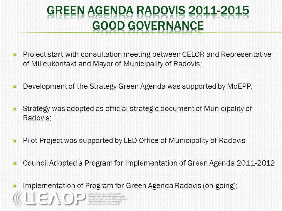  Project start with consultation meeting between CELOR and Representative of Milieukontakt and Mayor of Municipality of Radovis;  Development of the Strategy Green Agenda was supported by MoEPP;  Strategy was adopted as official strategic document of Municipality of Radovis;  Pilot Project was supported by LED Office of Municipality of Radovis  Council Adopted a Program for Implementation of Green Agenda 2011-2012  Implementation of Program for Green Agenda Radovis (on-going);