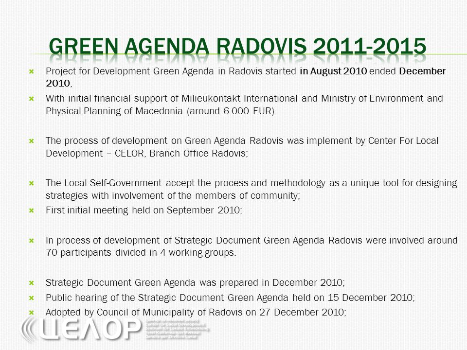  Project preparation phase: December 2010 – February 2011;  Founded by Program for Local Economic Development of Municipality of Radovis (around 14.500 EUR);  Project implementation: May 2011 – November 2011  GRANTEE: CELOR – Center for local Development, Radovis  GA PRIORITY: Reconstruction of existing recreation location and kids corners in Radovis  PROJECT TYPE: Local pilot project, strengthening capacities of the local community, GA priority  PARTNERS: CSO Razvoj-Idnina , Radovis