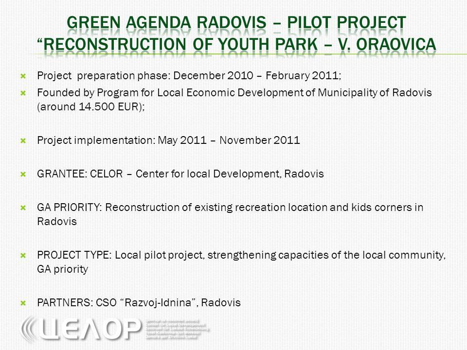 Project preparation phase: December 2010 – February 2011;  Founded by Program for Local Economic Development of Municipality of Radovis (around 14.500 EUR);  Project implementation: May 2011 – November 2011  GRANTEE: CELOR – Center for local Development, Radovis  GA PRIORITY: Reconstruction of existing recreation location and kids corners in Radovis  PROJECT TYPE: Local pilot project, strengthening capacities of the local community, GA priority  PARTNERS: CSO Razvoj-Idnina , Radovis